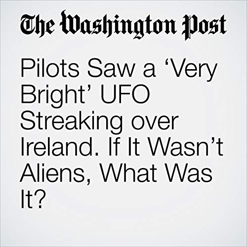 Pilots Saw a 'Very Bright' UFO Streaking over Ireland. If It Wasn't Aliens, What Was It? audiobook cover art