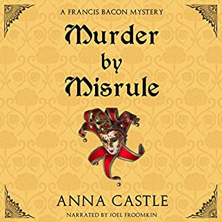 Murder by Misrule     The Francis Bacon Mystery Series, Book 1              By:                                                                                                                                 Anna Castle                               Narrated by:                                                                                                                                 Joel Froomkin                      Length: 10 hrs and 22 mins     18 ratings     Overall 3.8