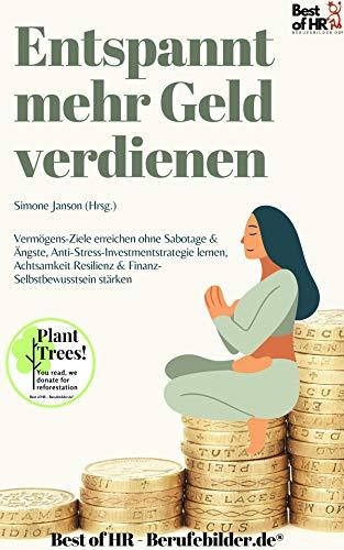 Entspannt mehr Geld verdienen: Vermögens-Ziele erreichen ohne Sabotage & Ängste, Anti-Stress-Investmentstrategie lernen, Achtsamkeit Resilienz & Finanz-Selbstbewusstsein stärken