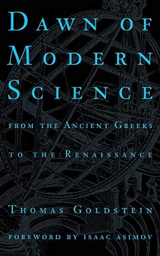 Dawn of Modern Science: From the Arabs to Leonardo da Vinci by Thomas Goldstein
