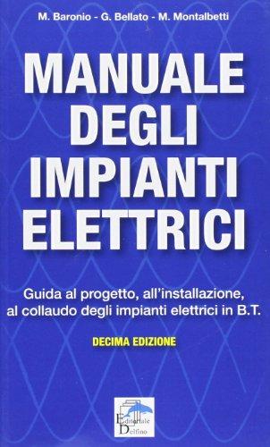 Manuale degli impianti elettrici. Guida al progetto, all'installazione ed al collaudo degli impianti elettrici in B.T.
