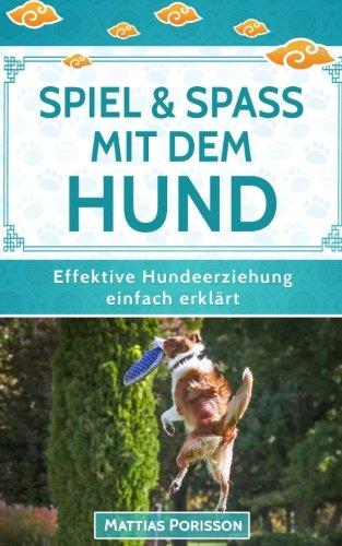 Spiel & Spaß mit dem Hund: 50 Hundespiele & Hundetricks für mehr gemeinsamen Spaß! (Effektive Hundeerziehung - einfach erklärt! Band, Band 9)