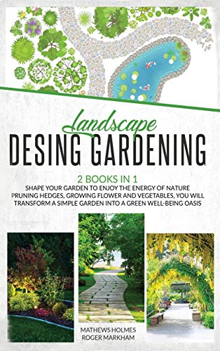 Landscape Design Gardening: 2 Books in 1 Shape your Garden to Enjoy The Energy of Nature Pruning Hedges, Growing Flower and Vegetables, You will Transform a Simple Garden into a Green Well-Being Oasis
