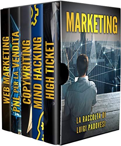 MARKETING: Strategie e tecniche di comunicazione e brand positioning. Contiene Web Marketing, PNL per la Vendita, Copywriting: Scrivere per vendere, Mind Hacking e High Ticket