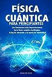 FÍSICA CUÁNTICA PARA PRINCIPIANTES: Los fenómenos más impresionantes de la física cuántica facilitados: la ley de atracción y la teoría de relatividad (Quantum Physics)