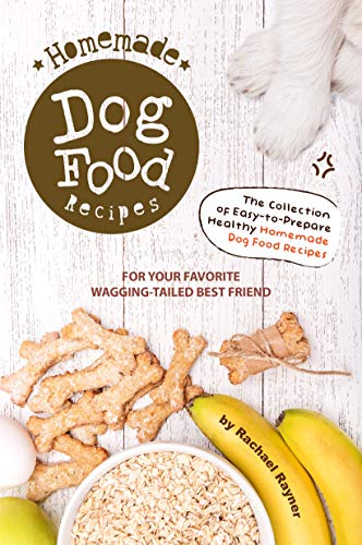 Homemade Dog Food Recipes: The Collection of Easy-to-Prepare Healthy Homemade Dog Food Recipes - For Your Favorite Wagging-Tailed Best Friend