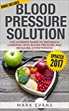 Blood Pressure: Blood Pressure Solution : The Ultimate Guide to Naturally Lowering High Blood Pressure and Reducing Hypertension (Blood Pressure Series Book 1)