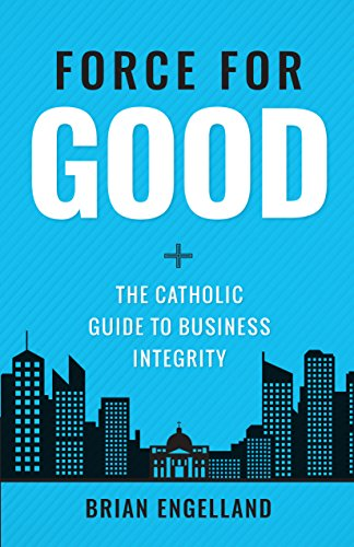 Force for Good: The Catholic Guide to Business Integrity (Catholic Guide To End Of Life Decisions)