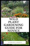 Wild Plant Gardening Guide For Novice: Wildflowers are species of flowers that have shown themselves to be hardy and self-reproducing, with little attention from the gardener.