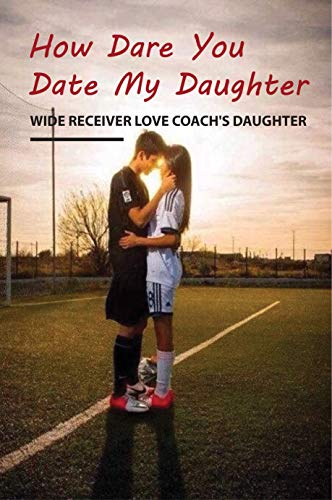How Dare You Date My Daughter- Wide Receiver Love Coach'S Daughter: Head Coach (English Edition)