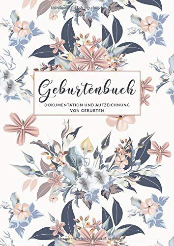 Geburtenbuch • Dokumentationen von Geburten: Ausführliches Dokumentations- und Auszeichnungsbuch für Hebammen • Din A4 Format • mehr als 75 Aufzeichnungsvorlagen • Blumen