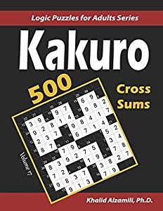Kakuro (Cross Sums): 500 Logic Puzzles (6x6 – 8x8 - 10x10) : Keep Your Brain Young (Logic Puzzles for Adults Series)