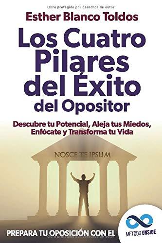 Los cuatro pilares del éxito del opositor: Descubre tu potencial, aleja tus miedos, enfócate y...