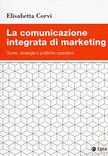 La comunicazione integrata di marketing. Teorie, strategie e politiche operative
