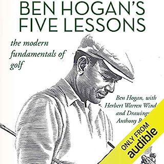 Ben Hogan's Five Lessons     The Modern Fundamentals of Golf              By:                                                                                                                                 Ben Hogan,                                                                                        Herbert Warren Wind                               Narrated by:                                                                                                                                 Steve Carlson                      Length: 2 hrs and 25 mins     415 ratings     Overall 4.8