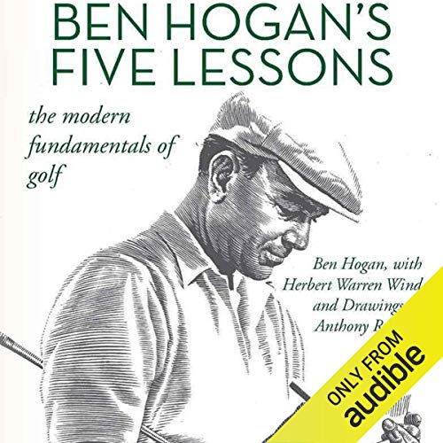 Ben Hogan's Five Lessons     The Modern Fundamentals of Golf              By:                                                                                                                                 Ben Hogan,                                                                                        Herbert Warren Wind                               Narrated by:                                                                                                                                 Steve Carlson                      Length: 2 hrs and 25 mins     453 ratings     Overall 4.8