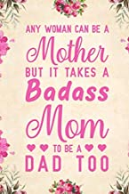Any Woman Can Be A Mother But It Takes A Badass Mom To Be A Dad Too: Notebook to Write in for Father's Day, father's day gift for single mom, single mom journal, single mom notebook, single mom gifts