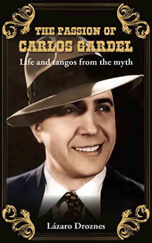 THE PASSION OF CARLOS GARDEL: Life and tangos from the myth (Argentine Tango, Carlos Gardel Book 3) (English Edition)