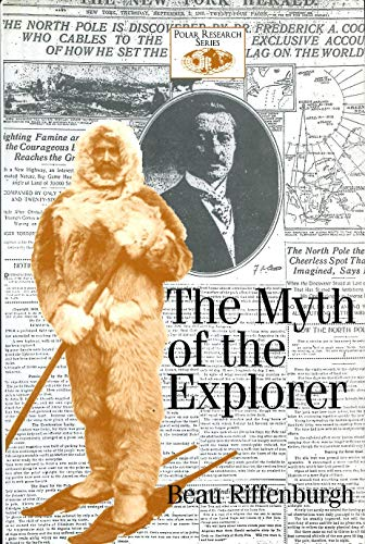 The Myth of the Explorer: The Press, Sensationalism, and Geographical Discovery (Polar Research Series)
