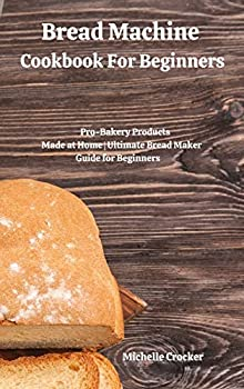 Bread Machine Cookbook For Beginners  Pro-Bakery Products Made at Home Ultimate Bread Maker Guide for Beginners