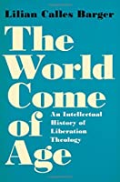 The World Come of Age: An Intellectual History of Liberation Theology
