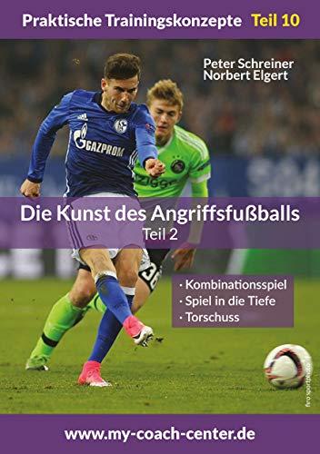 Die Kunst des Angriffsfußballs 2: Kombinationsspiel - Spiel in die Tiefe – Torschuss (Praktische Trainingskonzepte 10)