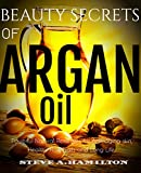 Beauty Secrets Of Argan Oil: Powerful Natural remedies for Anti-aging skin, Healthy Hair, Nails and Long Life (argan oil, essential oils,100 percent pure ... Oil Benefits, Book 1) (English Edition)