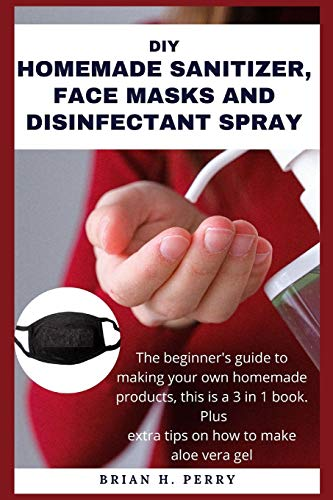 DIY HOMEMADE SANITIZER, FACE MASKS AND DISINFECTANT SPRAY:: The beginner's guide to making your own homemade products, this is a 3 in 1 book.  Plus extra tips on how to make aloe vera gel.