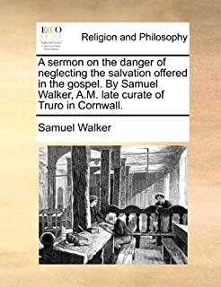 A sermon on the danger of neglecting the salvation offered in the gospel. By Samuel Walker, A.M. late curate of Truro in Cornwall.