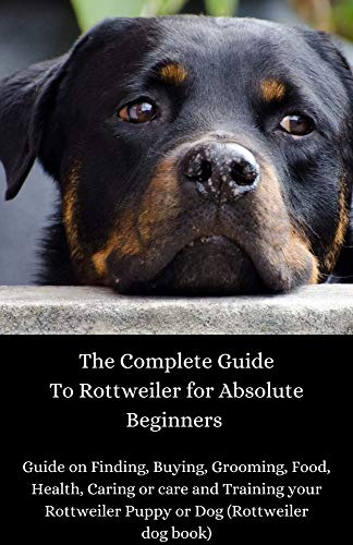The Complete Guide To Rottweiler for Absolute Beginners : Guide on Finding, Buying, Grooming, Food, Health, Caring or care and Training your Rottweiler Puppy or Dog (Rottweiler dog book)