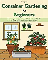 Container Gardening for Beginners: How to grow organic vegetables, berries and herbs in small spaces no matter where you live