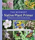 The Midwest Native Plant Primer: 225 Plants for an Earth-Friendly Garden