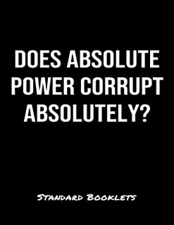 Does Absolute Power Corrupt Absolutely?: A softcover blank lined notebook to jot down business ideas, take notes for class or ponder life's big questions.