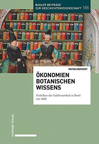 Ökonomien botanischen Wissens: Praktiken der Gelehrsamkeit in Basel um 1600 (Basler Beiträge zur Geschichtswissenschaft)