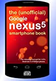 The (Unofficial) Google Nexus 5 SmartPhone Book: The missing manual for LG's Android 4.4 KitKat phone