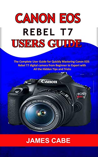 Canon EOS Rebel T7 Users Guide : The Complete User Guide for Quickly Mastering Canon EOS Rebel T7 digital camera from Beginner to Expert with All the Hidden Tips and Tricks (English Edition)