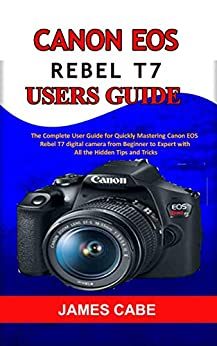 Canon EOS Rebel T7 Users Guide : The Complete User Guide for Quickly Mastering Canon EOS Rebel T7 digital camera from Beginner to Expert with All the Hidden Tips and Tricks (English Edition) por [JAMES  CABE]
