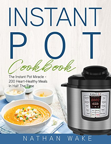 Instant Pot Cookbook: The Instant Pot Miracle – 200 Heart–Healthy Meals in Half the Time