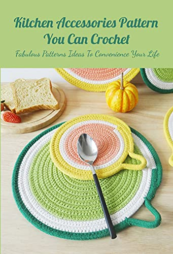 Kitchen Accessories Pattern You Can Crochet: Fabulous Patterns Ideas To Convenience Your...