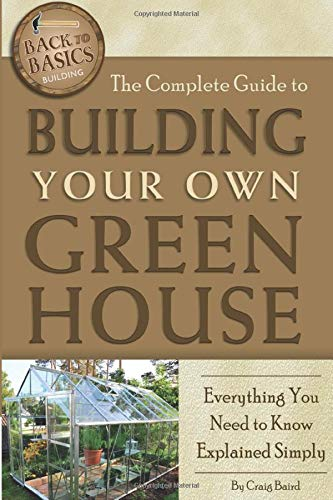 Compare Textbook Prices for The Complete Guide to Building Your Own Greenhouse Everything You Need to Know Explained Simply Back-To-Basics Illustrated Edition ISBN 9781601383686 by Baird, Craig