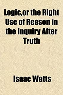 Logic, or the Right Use of Reason in the Inquiry After Truth; With a Variety of Rules to Guard Against Error in the Affair...