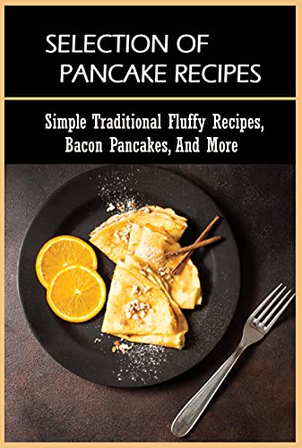Selection Of Pancake Recipes: Simple Traditional Fluffy Recipes, Bacon Pancakes, And More: Pancake Mix Recipe (English Edition)