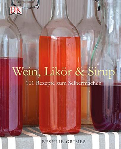 Wein, Likör & Sirup: 101 Rezepte zum Selbermachen