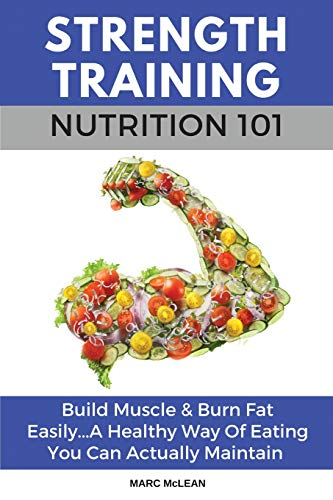 Strength Training Nutrition 101: Build Muscle & Burn Fat Easily...A Healthy Way Of Eating You Can Ac