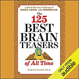 The 125 Best Brain Teasers of All Time     A Mind-Blowing Challenge of Math, Logic, and Wordplay              Written by:                                                                                                                                 Marcel Danesi PhD                               Narrated by:                                                                                                                                 Tim Gerard Reynolds                      Length: 4 hrs and 27 mins     Not rated yet     Overall 0.0