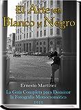 El Arte en Blanco y Negro: La Guía Completa para dominar la Fotografía blanco y negro (Formación superior en Fotografía nº 1)