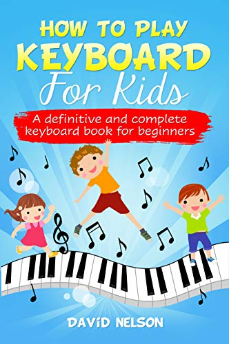 HOW TO PLAY KEYBOARD FOR KIDS: a definitive and complete keyboard book for beginners
