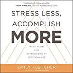 Stress Less, Accomplish More     Meditation for Extraordinary Performance              Written by:                                                                                                                                 Emily Fletcher                               Narrated by:                                                                                                                                 Emily Fletcher,                                                                                        Sean Pratt,                                                                                        Emily Woo Zeller                      Length: 7 hrs and 22 mins     27 ratings     Overall 4.6