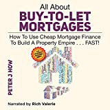 All About Buy-to-Let Mortgages: How to Use Cheap Mortgage Finance to Build a Property Empire... Fast! - Peter J. How