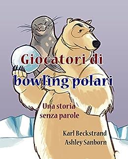 Giocatori di bowling polari: Una storia senza parole (Stories Without Words Vol. 1) (Italian Edition) by [Karl Beckstrand, Ashley Sanborn]